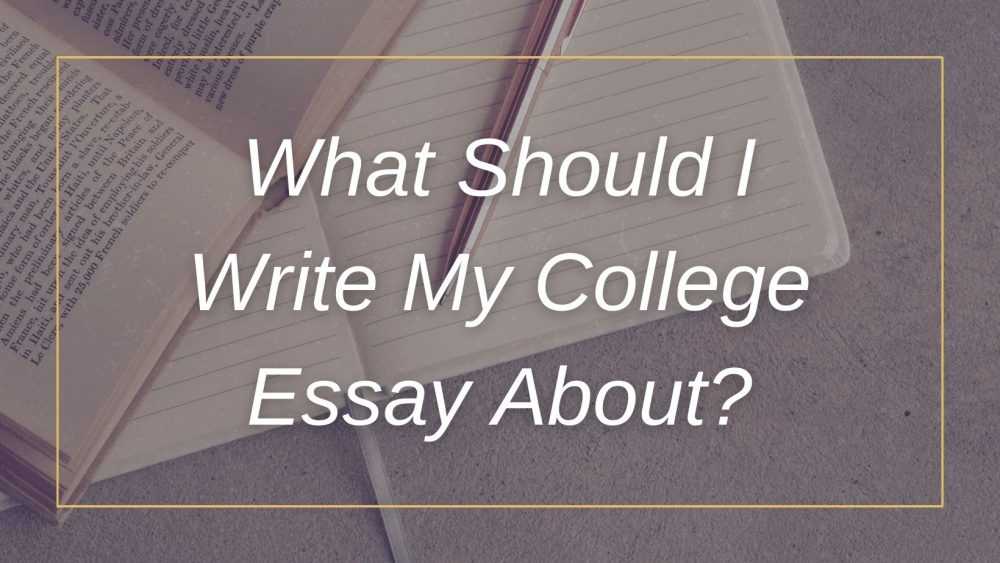 What Should I Write My College Essay About